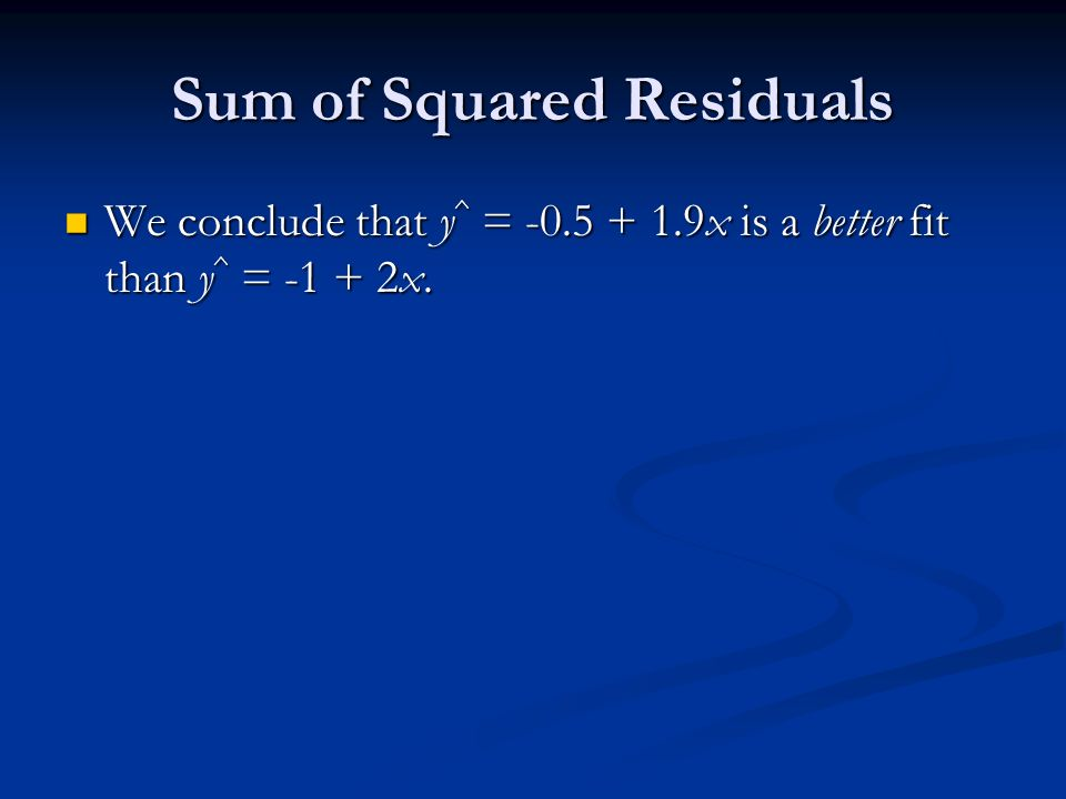Sum of Squared Residuals We conclude that y ^ = x is a better fit than y ^ = x.