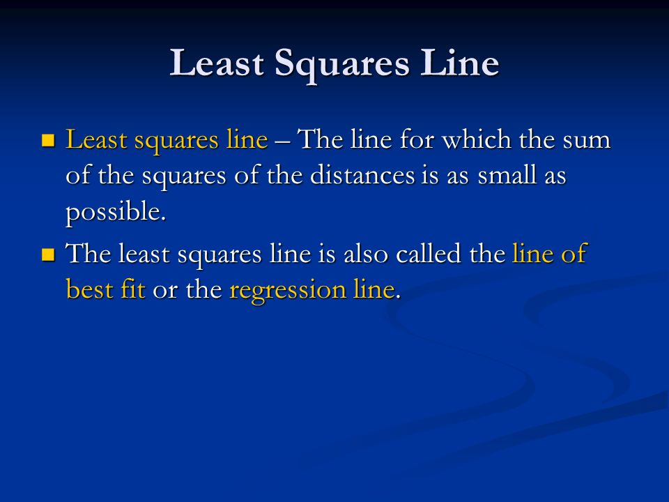 Least Squares Line Least squares line – The line for which the sum of the squares of the distances is as small as possible.