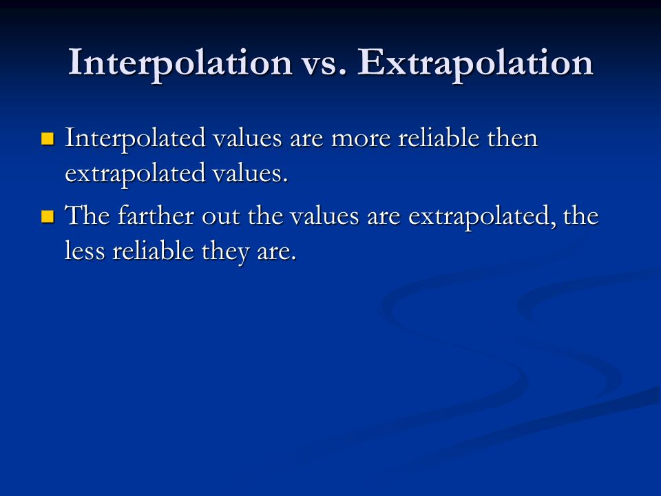 Interpolation vs. Extrapolation Interpolated values are more reliable then extrapolated values.