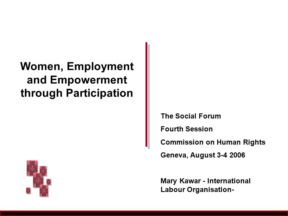 Women, Employment and Empowerment through Participation The Social Forum Fourth Session Commission on Human Rights Geneva, August Mary Kawar - International Labour Organisation-