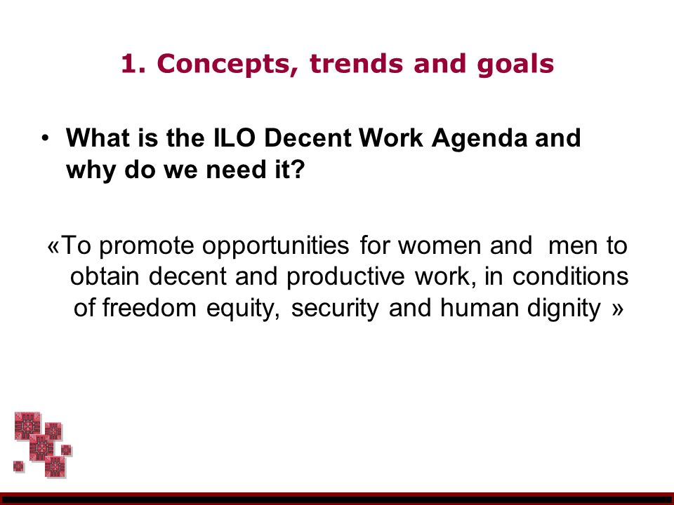 1. Concepts, trends and goals What is the ILO Decent Work Agenda and why do we need it.
