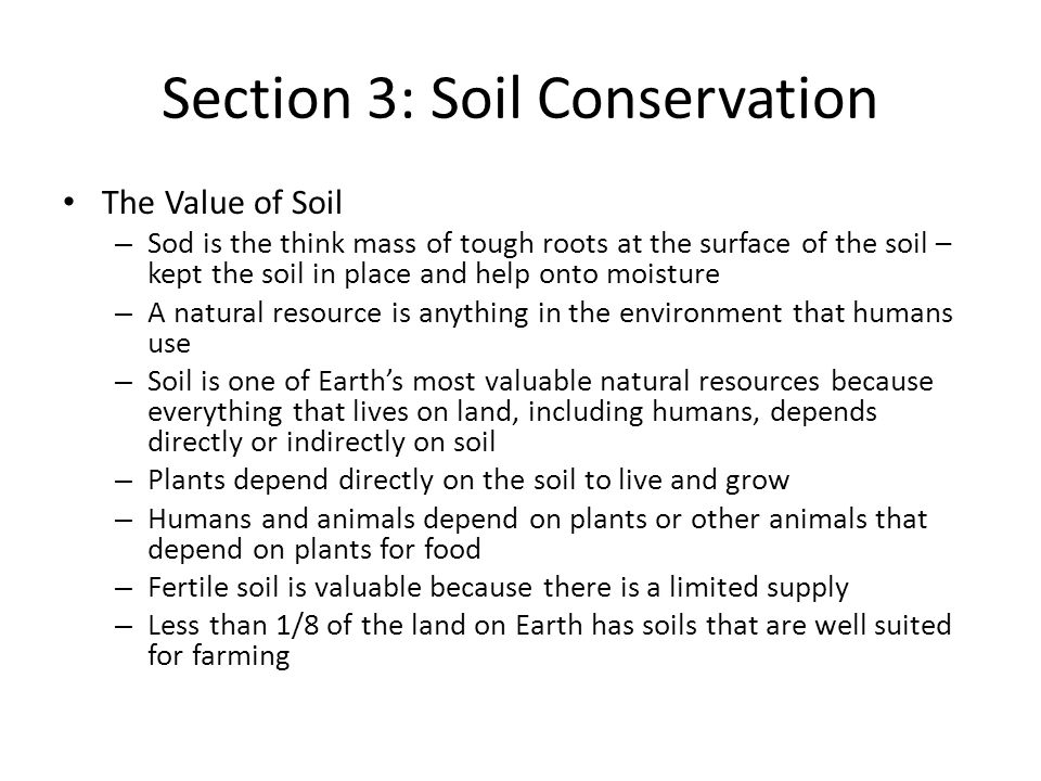 Section 3: Soil Conservation The Value of Soil – Sod is the think mass of tough roots at the surface of the soil – kept the soil in place and help onto moisture – A natural resource is anything in the environment that humans use – Soil is one of Earth's most valuable natural resources because everything that lives on land, including humans, depends directly or indirectly on soil – Plants depend directly on the soil to live and grow – Humans and animals depend on plants or other animals that depend on plants for food – Fertile soil is valuable because there is a limited supply – Less than 1/8 of the land on Earth has soils that are well suited for farming