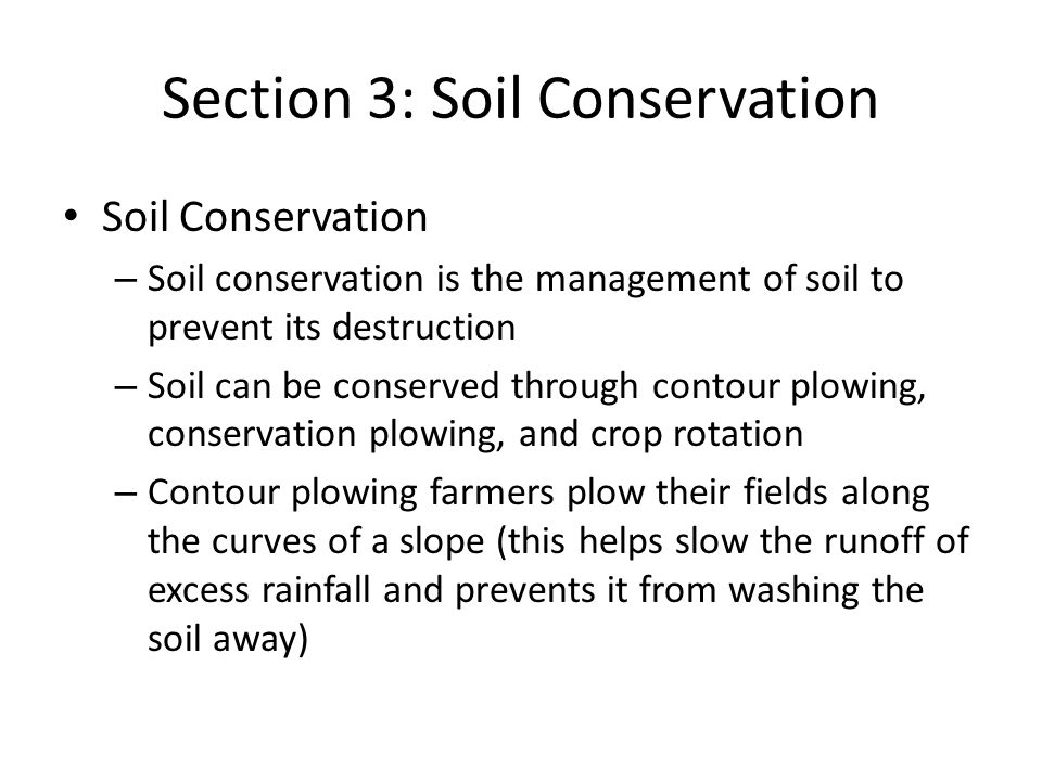Section 3: Soil Conservation Soil Conservation – Soil conservation is the management of soil to prevent its destruction – Soil can be conserved through contour plowing, conservation plowing, and crop rotation – Contour plowing farmers plow their fields along the curves of a slope (this helps slow the runoff of excess rainfall and prevents it from washing the soil away)