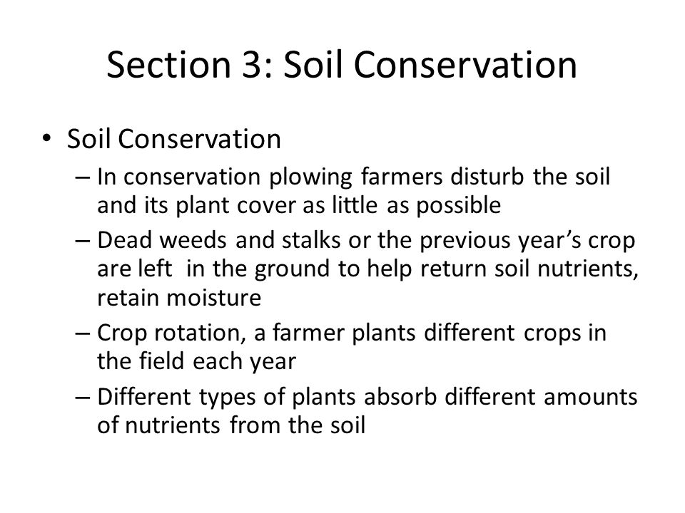 Section 3: Soil Conservation Soil Conservation – In conservation plowing farmers disturb the soil and its plant cover as little as possible – Dead weeds and stalks or the previous year's crop are left in the ground to help return soil nutrients, retain moisture – Crop rotation, a farmer plants different crops in the field each year – Different types of plants absorb different amounts of nutrients from the soil
