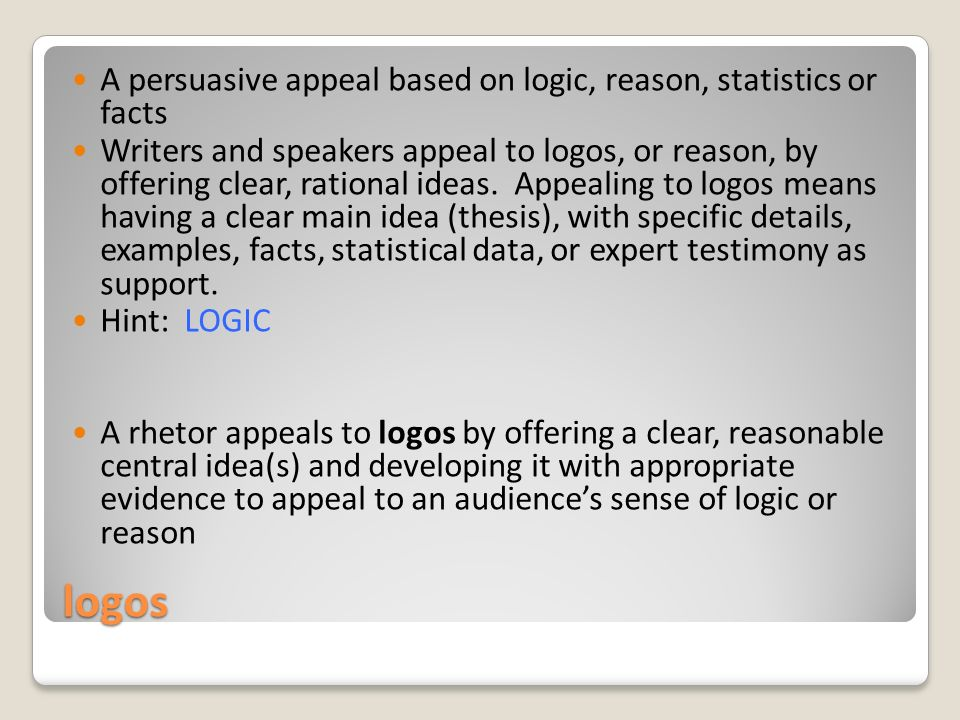 logos A persuasive appeal based on logic, reason, statistics or facts Writers and speakers appeal to logos, or reason, by offering clear, rational ideas.
