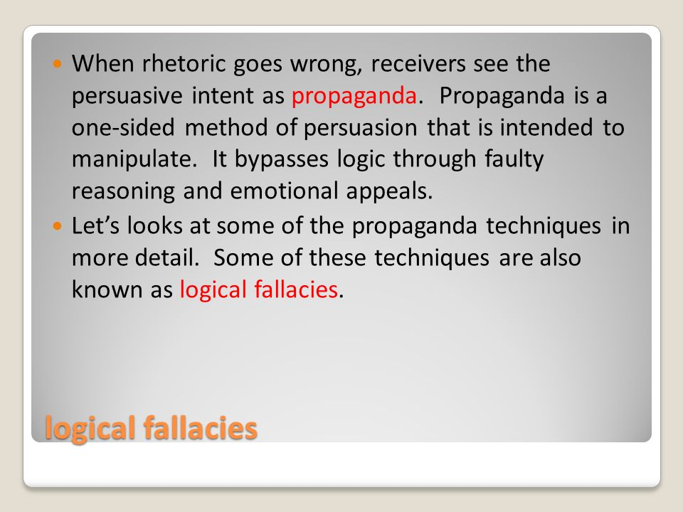 logical fallacies When rhetoric goes wrong, receivers see the persuasive intent as propaganda.