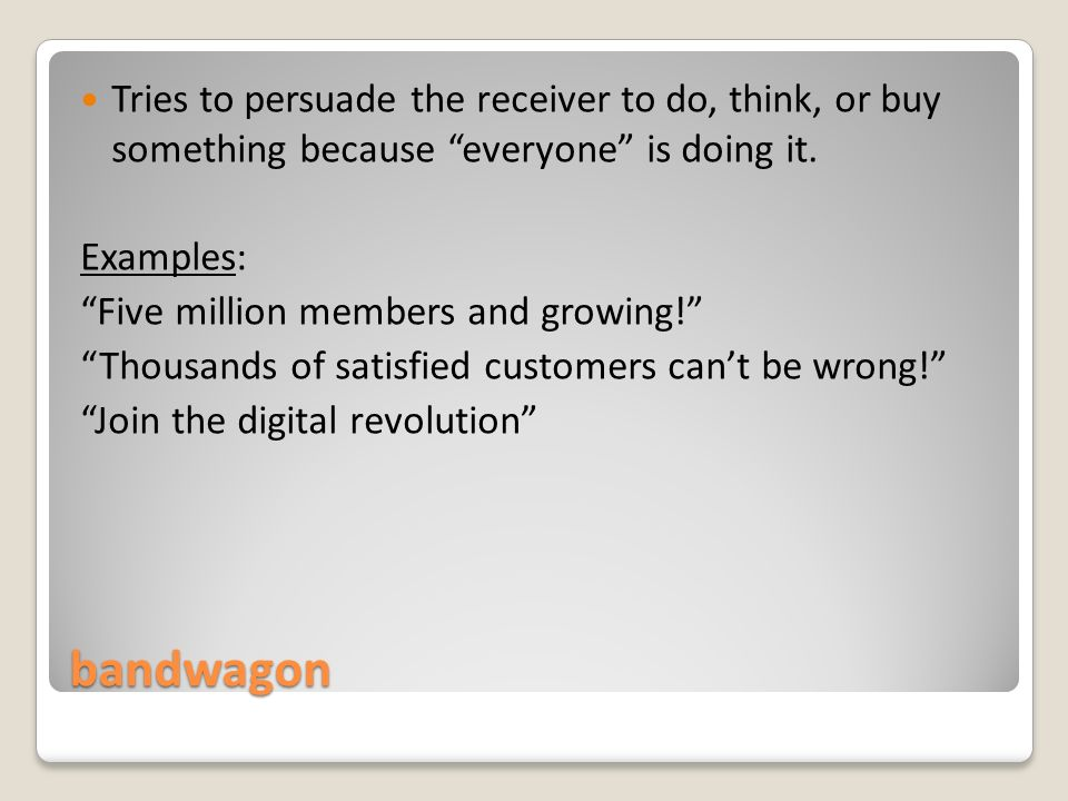bandwagon Tries to persuade the receiver to do, think, or buy something because everyone is doing it.