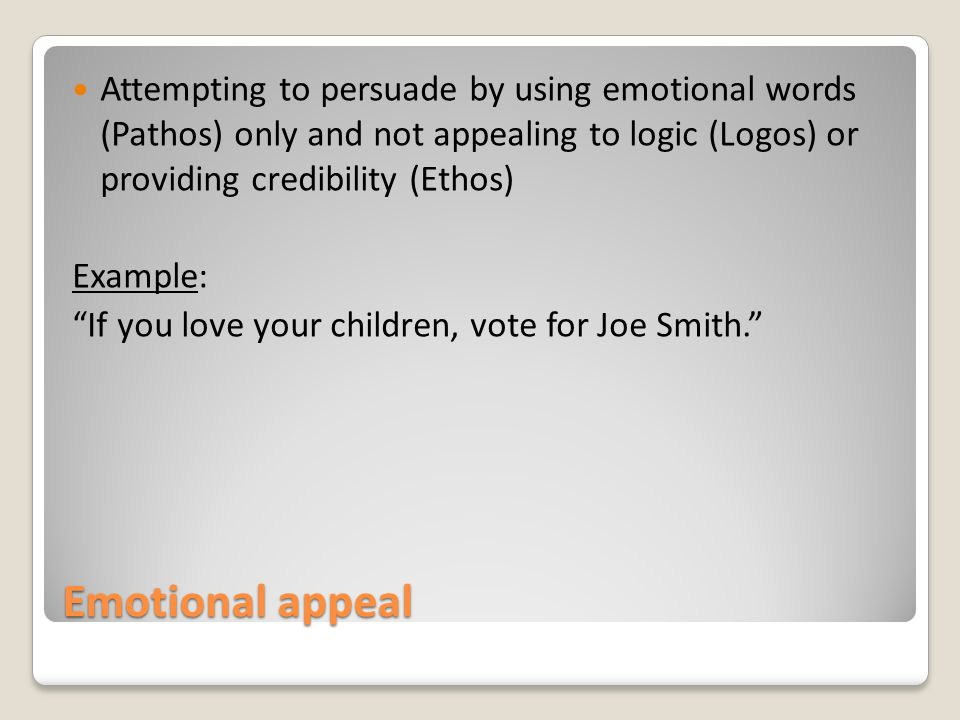 Emotional appeal Attempting to persuade by using emotional words (Pathos) only and not appealing to logic (Logos) or providing credibility (Ethos) Example: If you love your children, vote for Joe Smith.