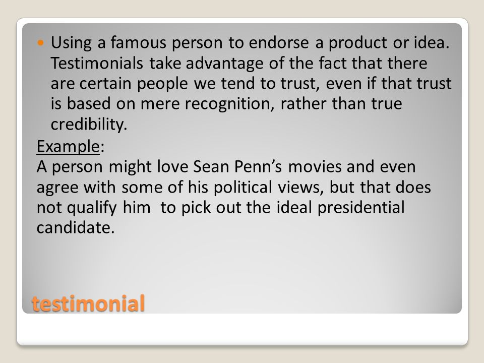 testimonial Using a famous person to endorse a product or idea.