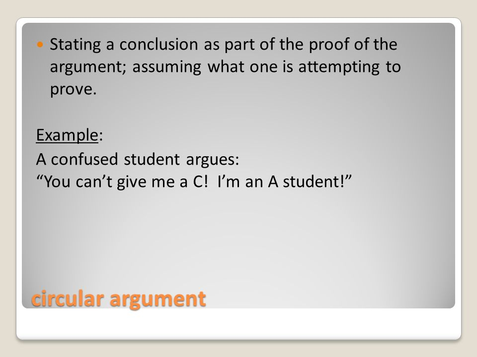 circular argument Stating a conclusion as part of the proof of the argument; assuming what one is attempting to prove.