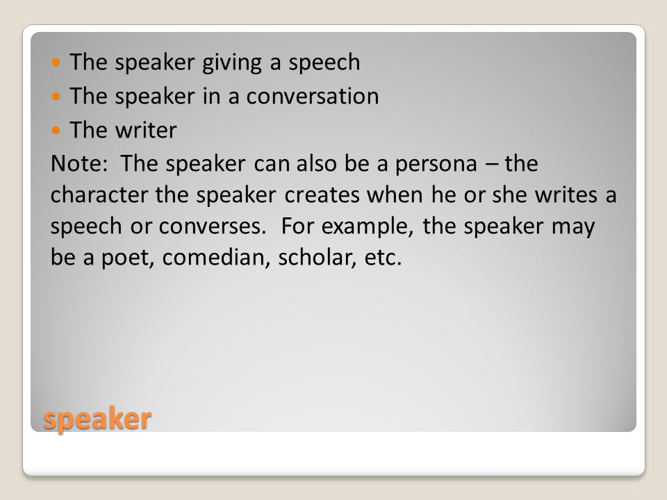 speaker The speaker giving a speech The speaker in a conversation The writer Note: The speaker can also be a persona – the character the speaker creates when he or she writes a speech or converses.