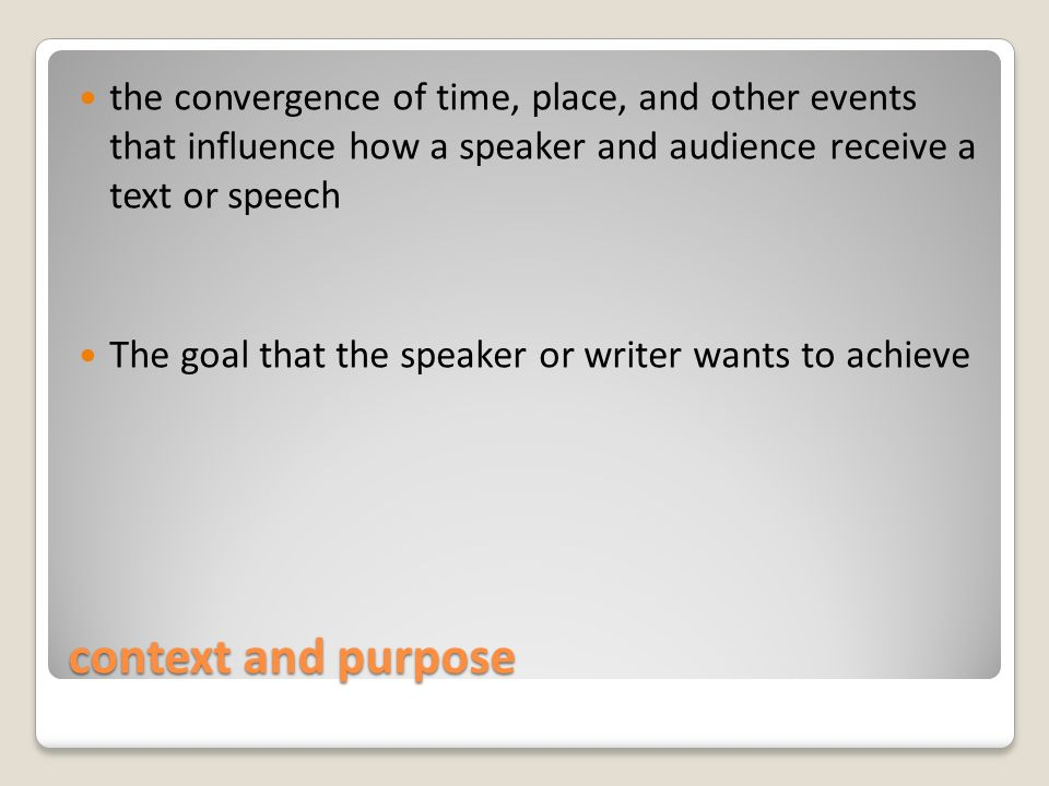 context and purpose the convergence of time, place, and other events that influence how a speaker and audience receive a text or speech The goal that the speaker or writer wants to achieve