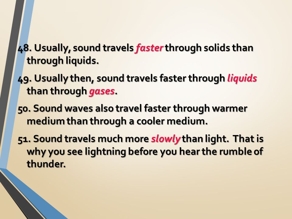 48. Usually, sound travels faster through solids than through liquids.