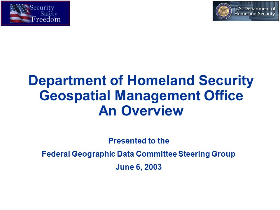 Department of Homeland Security Geospatial Management Office An Overview Presented to the Federal Geographic Data Committee Steering Group June 6, 2003