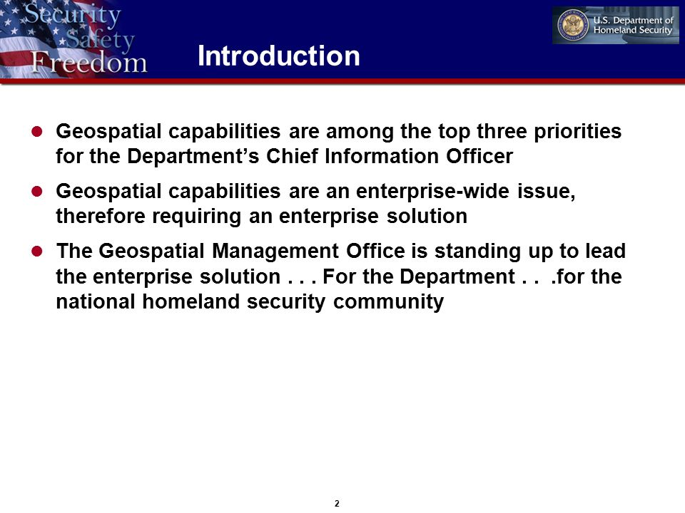 2 Introduction Geospatial capabilities are among the top three priorities for the Department's Chief Information Officer Geospatial capabilities are an enterprise-wide issue, therefore requiring an enterprise solution The Geospatial Management Office is standing up to lead the enterprise solution...