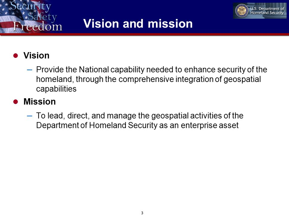 3 Vision and mission Vision – Provide the National capability needed to enhance security of the homeland, through the comprehensive integration of geospatial capabilities Mission – To lead, direct, and manage the geospatial activities of the Department of Homeland Security as an enterprise asset