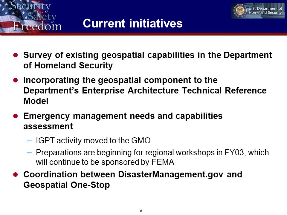 8 Current initiatives Survey of existing geospatial capabilities in the Department of Homeland Security Incorporating the geospatial component to the Department's Enterprise Architecture Technical Reference Model Emergency management needs and capabilities assessment – IGPT activity moved to the GMO – Preparations are beginning for regional workshops in FY03, which will continue to be sponsored by FEMA Coordination between DisasterManagement.gov and Geospatial One-Stop