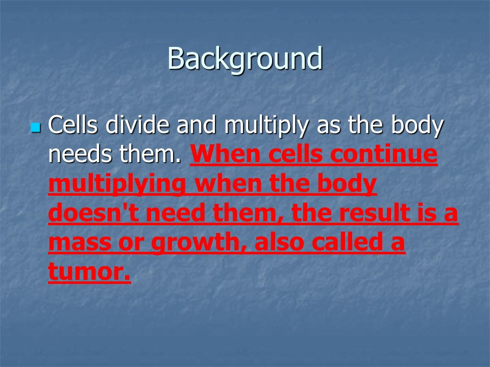 Background Cells divide and multiply as the body needs them.