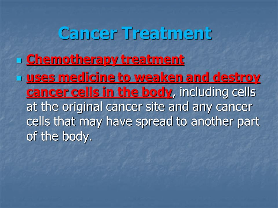 Cancer Treatment Chemotherapy treatment Chemotherapy treatment uses medicine to weaken and destroy cancer cells in the body, including cells at the original cancer site and any cancer cells that may have spread to another part of the body.