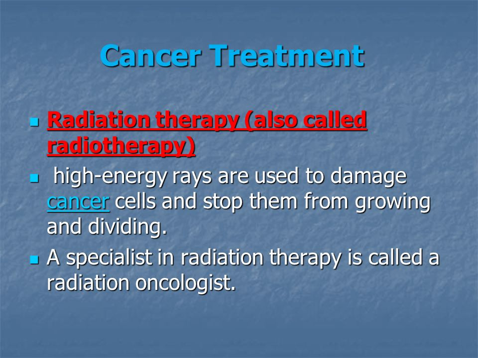 Radiation therapy (also called radiotherapy) Radiation therapy (also called radiotherapy) high-energy rays are used to damage cancer cells and stop them from growing and dividing.