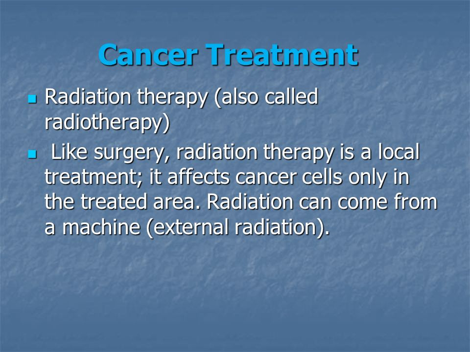 Radiation therapy (also called radiotherapy) Radiation therapy (also called radiotherapy) Like surgery, radiation therapy is a local treatment; it affects cancer cells only in the treated area.