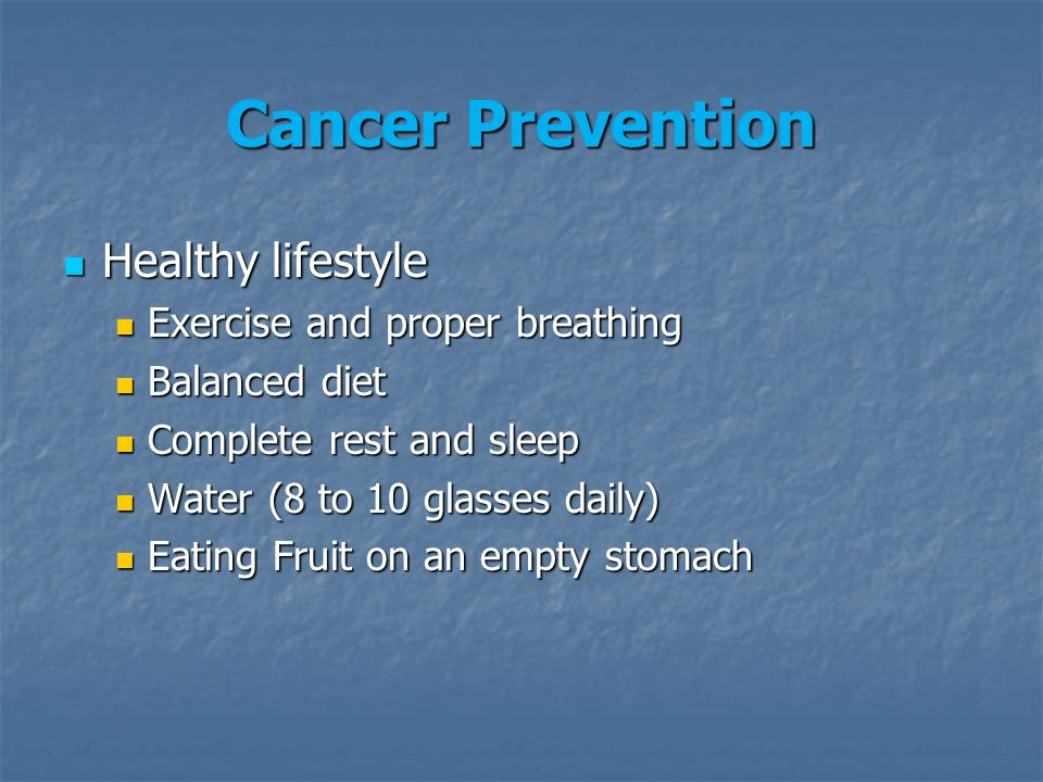 Cancer Prevention Healthy lifestyle Healthy lifestyle Exercise and proper breathing Exercise and proper breathing Balanced diet Balanced diet Complete rest and sleep Complete rest and sleep Water (8 to 10 glasses daily) Water (8 to 10 glasses daily) Eating Fruit on an empty stomach Eating Fruit on an empty stomach