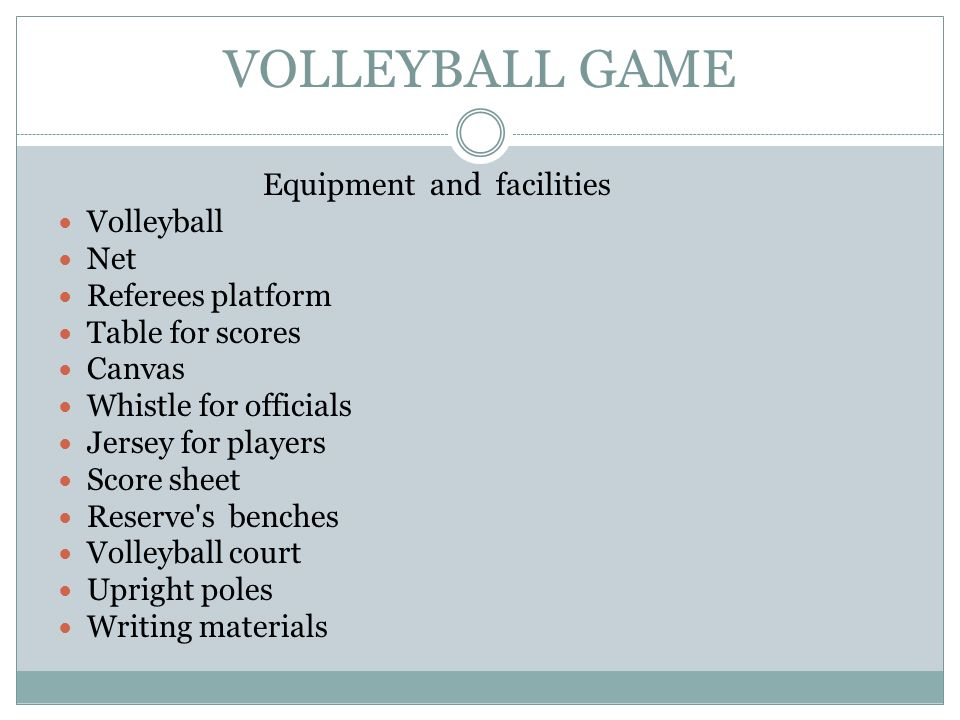 VOLLEYBALL GAME Equipment and facilities Volleyball Net Referees platform Table for scores Canvas Whistle for officials Jersey for players Score sheet Reserve s benches Volleyball court Upright poles Writing materials