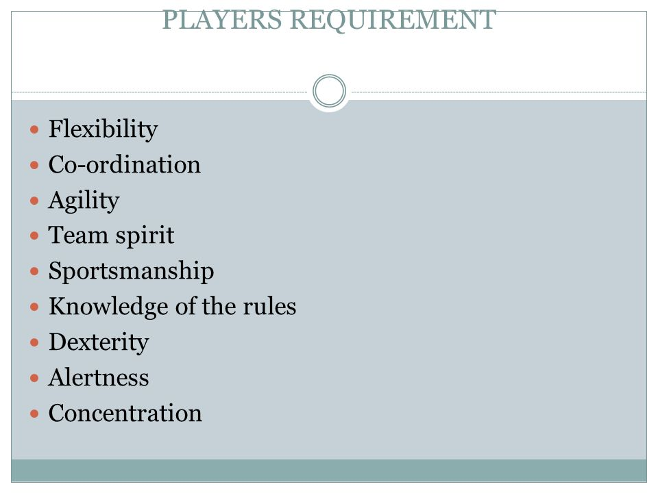 PLAYERS REQUIREMENT Flexibility Co-ordination Agility Team spirit Sportsmanship Knowledge of the rules Dexterity Alertness Concentration