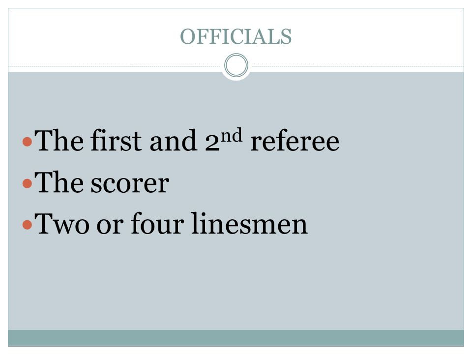 OFFICIALS The first and 2 nd referee The scorer Two or four linesmen