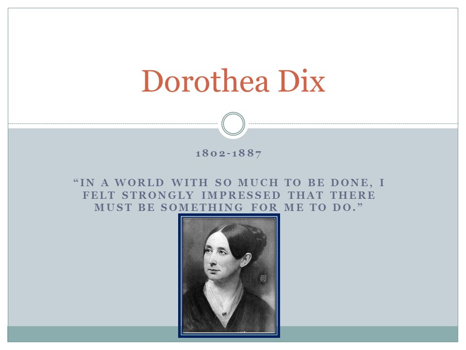 IN A WORLD WITH SO MUCH TO BE DONE, I FELT STRONGLY IMPRESSED THAT THERE MUST BE SOMETHING FOR ME TO DO. Dorothea Dix