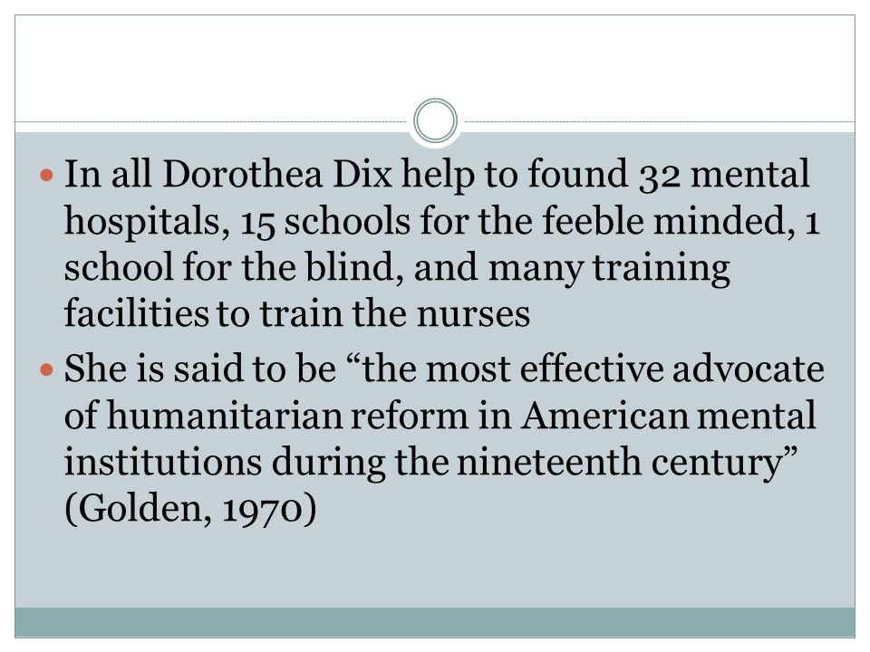 In all Dorothea Dix help to found 32 mental hospitals, 15 schools for the feeble minded, 1 school for the blind, and many training facilities to train the nurses She is said to be the most effective advocate of humanitarian reform in American mental institutions during the nineteenth century (Golden, 1970)