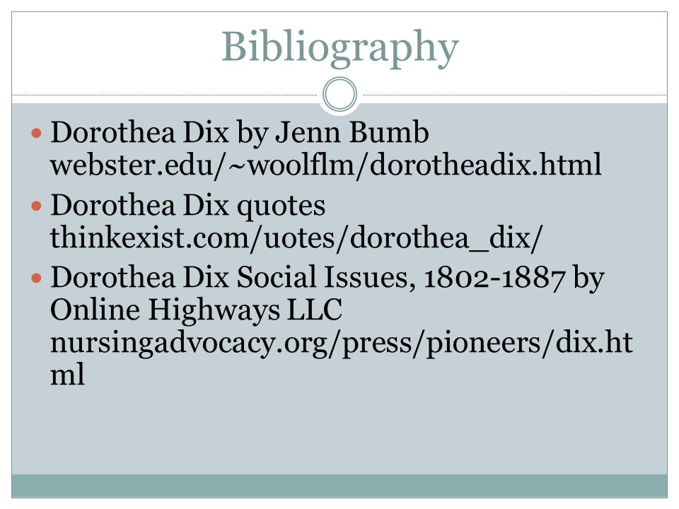 Bibliography Dorothea Dix by Jenn Bumb webster.edu/~woolflm/dorotheadix.html Dorothea Dix quotes thinkexist.com/uotes/dorothea_dix/ Dorothea Dix Social Issues, by Online Highways LLC nursingadvocacy.org/press/pioneers/dix.ht ml