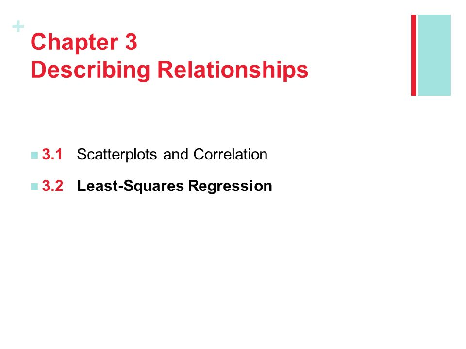 + Chapter 3 Describing Relationships 3.1Scatterplots and Correlation 3.2Least-Squares Regression
