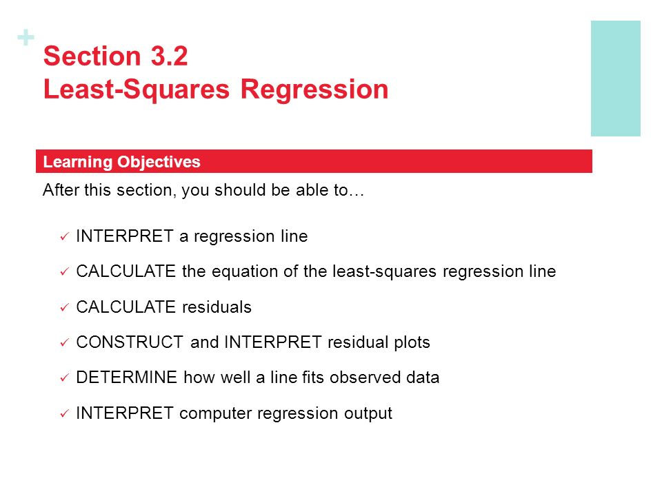 + Section 3.2 Least-Squares Regression After this section, you should be able to… INTERPRET a regression line CALCULATE the equation of the least-squares regression line CALCULATE residuals CONSTRUCT and INTERPRET residual plots DETERMINE how well a line fits observed data INTERPRET computer regression output Learning Objectives