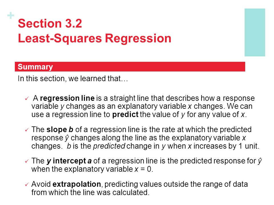 + Section 3.2 Least-Squares Regression In this section, we learned that… A regression line is a straight line that describes how a response variable y changes as an explanatory variable x changes.
