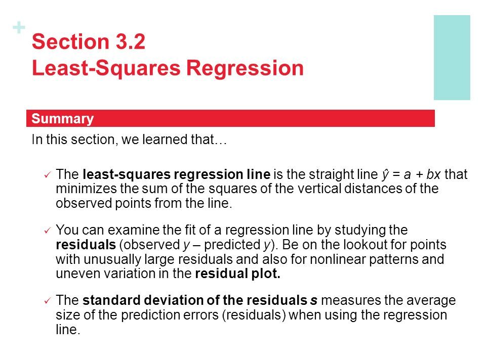 + Section 3.2 Least-Squares Regression In this section, we learned that… The least-squares regression line is the straight line ŷ = a + bx that minimizes the sum of the squares of the vertical distances of the observed points from the line.