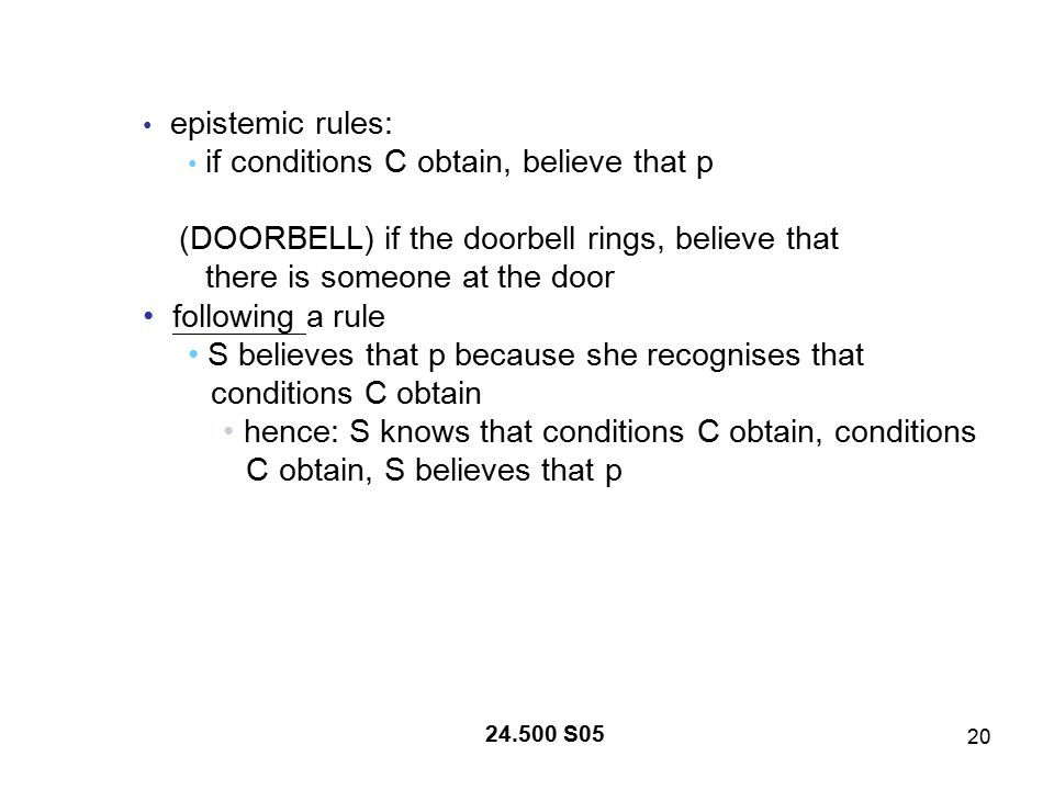 20 24.500 S05 epistemic rules: if conditions C obtain, believe that p (DOORBELL) if the doorbell rings, believe that there is someone at the door following a rule S believes that p because she recognises that conditions C obtain hence: S knows that conditions C obtain, conditions C obtain, S believes that p