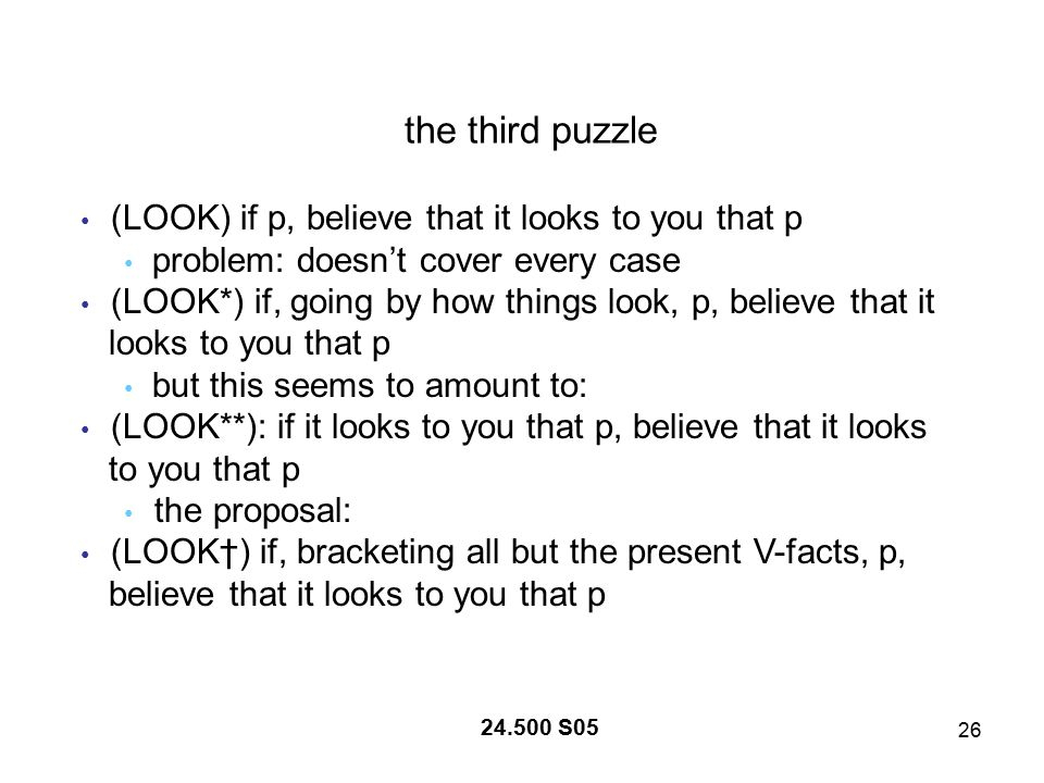 26 24.500 S05 the third puzzle (LOOK) if p, believe that it looks to you that p problem: doesn't cover every case (LOOK*) if, going by how things look, p, believe that it looks to you that p but this seems to amount to: (LOOK**): if it looks to you that p, believe that it looks to you that p the proposal: (LOOK†) if, bracketing all but the present V-facts, p, believe that it looks to you that p