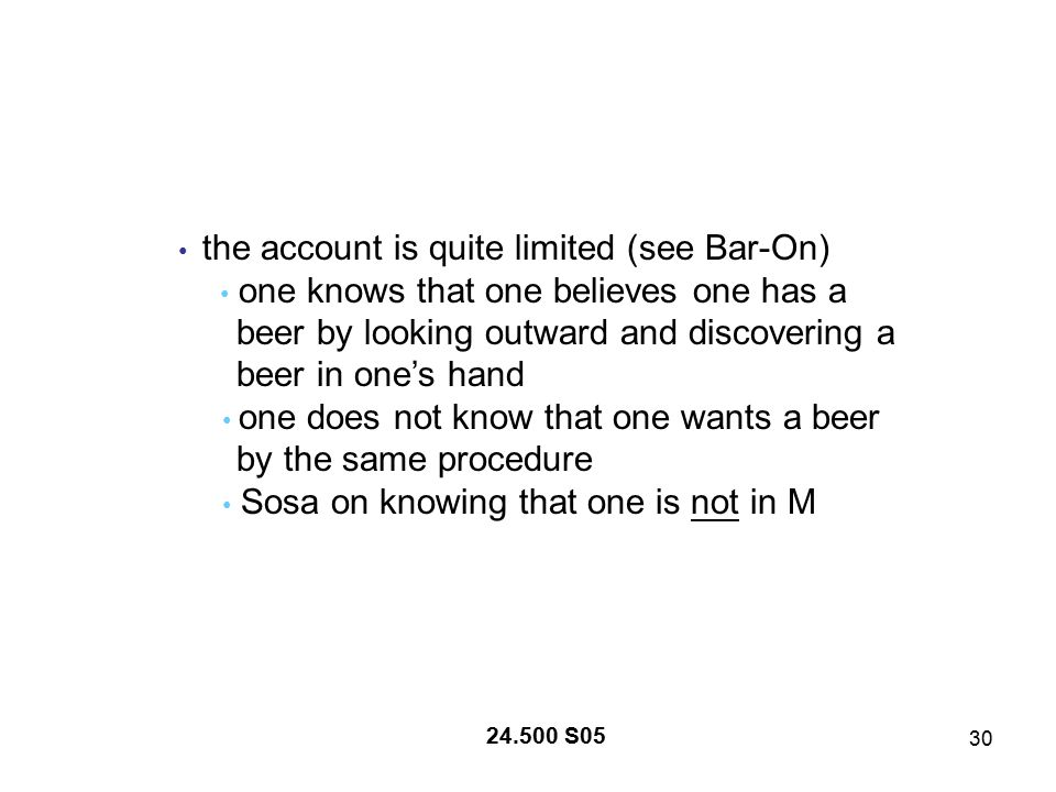 30 24.500 S05 the account is quite limited (see Bar-On) one knows that one believes one has a beer by looking outward and discovering a beer in one's hand one does not know that one wants a beer by the same procedure Sosa on knowing that one is not in M