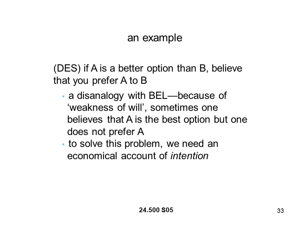 33 24.500 S05 an example (DES) if A is a better option than B, believe that you prefer A to B a disanalogy with BEL—because of 'weakness of will', sometimes one believes that A is the best option but one does not prefer A to solve this problem, we need an economical account of intention