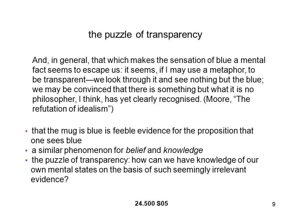 9 the puzzle of transparency And, in general, that which makes the sensation of blue a mental fact seems to escape us: it seems, if I may use a metaphor, to be transparent—we look through it and see nothing but the blue; we may be convinced that there is something but what it is no philosopher, I think, has yet clearly recognised.