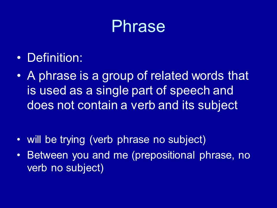 Phrase Definition: A phrase is a group of related words that is used as a single part of speech and does not contain a verb and its subject will be trying (verb phrase no subject) Between you and me (prepositional phrase, no verb no subject)