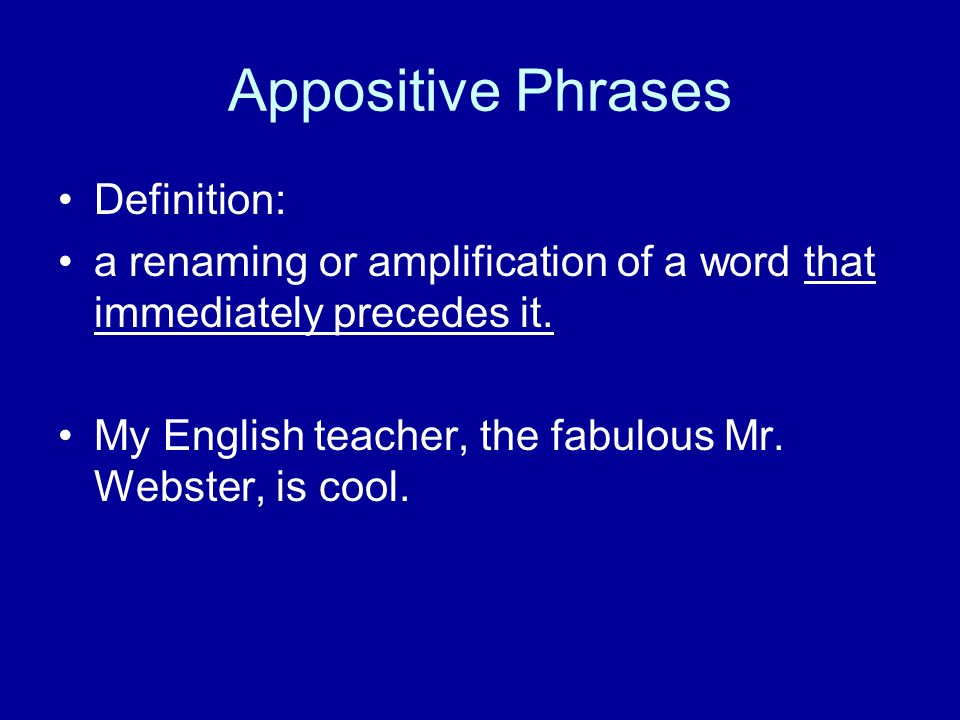 Appositive Phrases Definition: a renaming or amplification of a word that immediately precedes it.