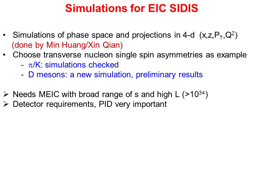 Simulations for EIC SIDIS Simulations of phase space and projections in 4-d (x,z,P T,Q 2 ) (done by Min Huang/Xin Qian) Choose transverse nucleon single spin asymmetries as example -  /K: simulations checked - D mesons: a new simulation, preliminary results  Needs MEIC with broad range of s and high L (>10 34 )  Detector requirements, PID very important