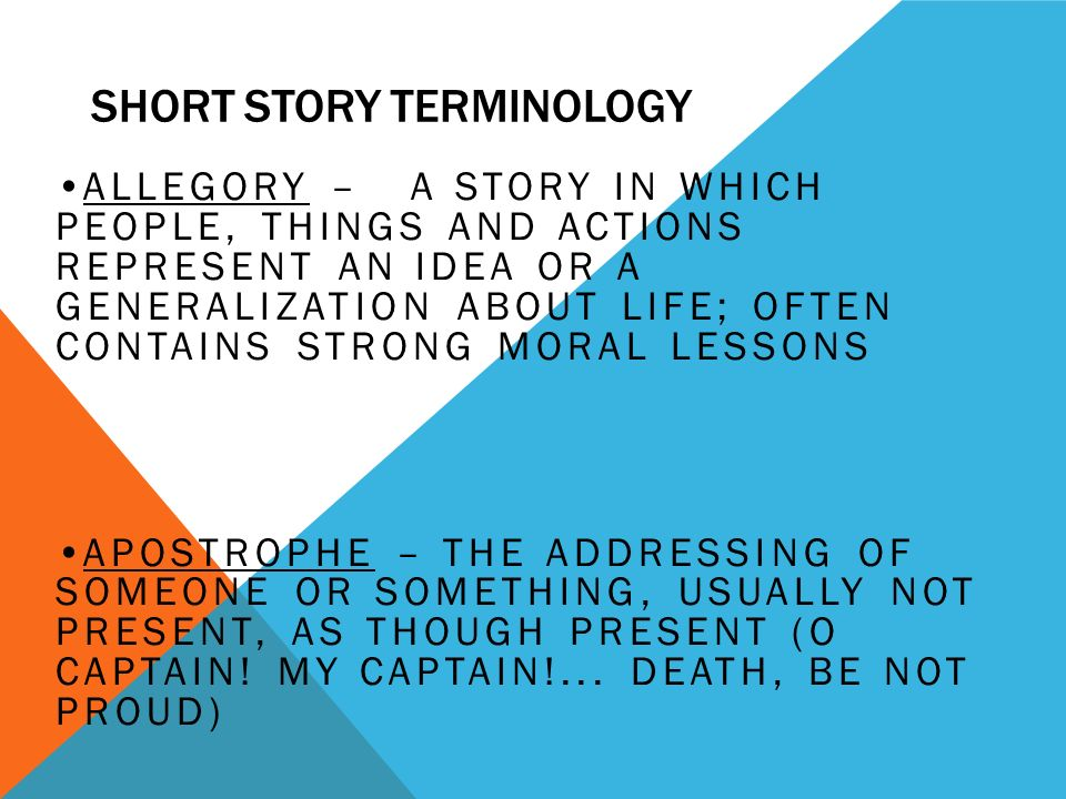 SHORT STORY TERMINOLOGY CHARACTER – A PERSON OR THING IN A STORY Dynamic – one that undergoes some type of change because of the action of the plot Static- One that doesn't change throughout the work, reader's knowledge of character does not grow Flat – embodies one or two qualities, ideas, or traits that can be readily accessible to readers (could be stereotypes dumb blonde or evil stepmother ) Round- Display inconsistencies and internal conflicts found in most real people Main – central character to the story – see protagonist Minor – less important character in a literary work, but still is needed for explanation or development of plot