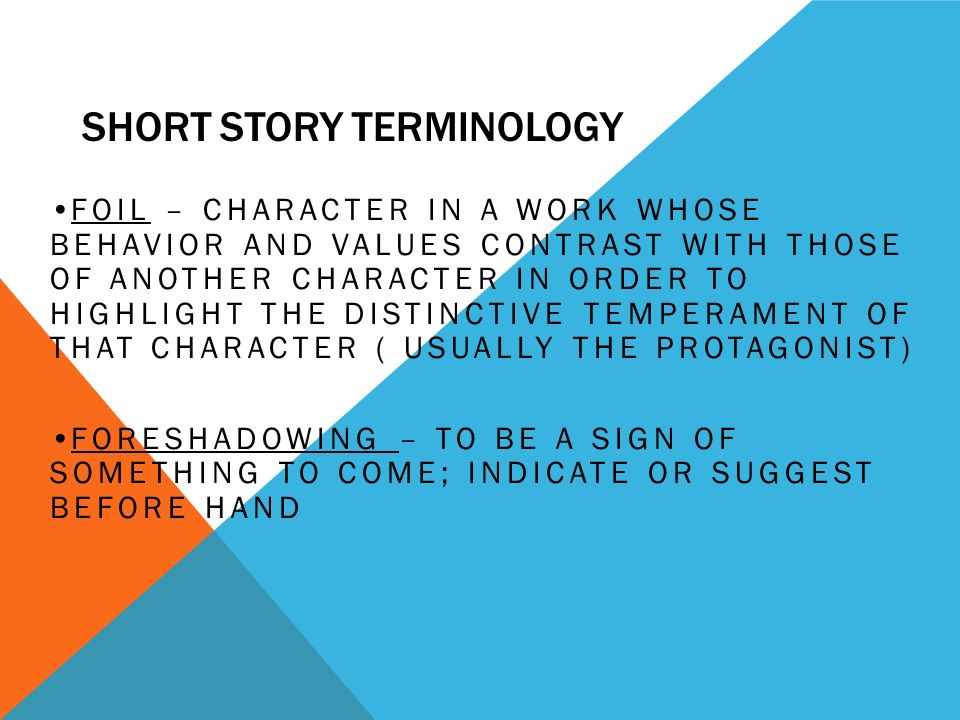 SHORT STORY TERMINOLOGY DIALOGUE – THE CONVERSATIONS CARRIED ON BY THE CHARACTERS IN A LITERARY WORK EPIPHANY – IN FICTION, WHEN A CHARACTER SUDDENLY EXPERIENCES A DEEP REALIZATION ABOUT HIMSELF OR HERSELF; A TRUTH WHICH IS GRASPED IN AN ORDINARY RATHER THAN MELODRAMATIC MOMENT FLASHBACK – GOING BACK TO AN EARLIER TIME IN A STORY FOR THE PURPOSE OF MAKING SOMETHING PRESENT CLEARER