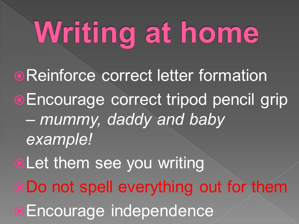  Reinforce correct letter formation  Encourage correct tripod pencil grip – mummy, daddy and baby example.