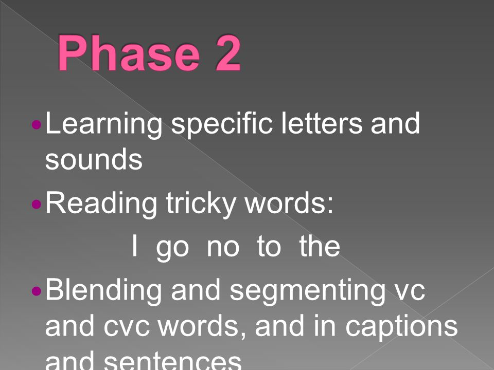 Learning specific letters and sounds Reading tricky words: I go no to the Blending and segmenting vc and cvc words, and in captions and sentences