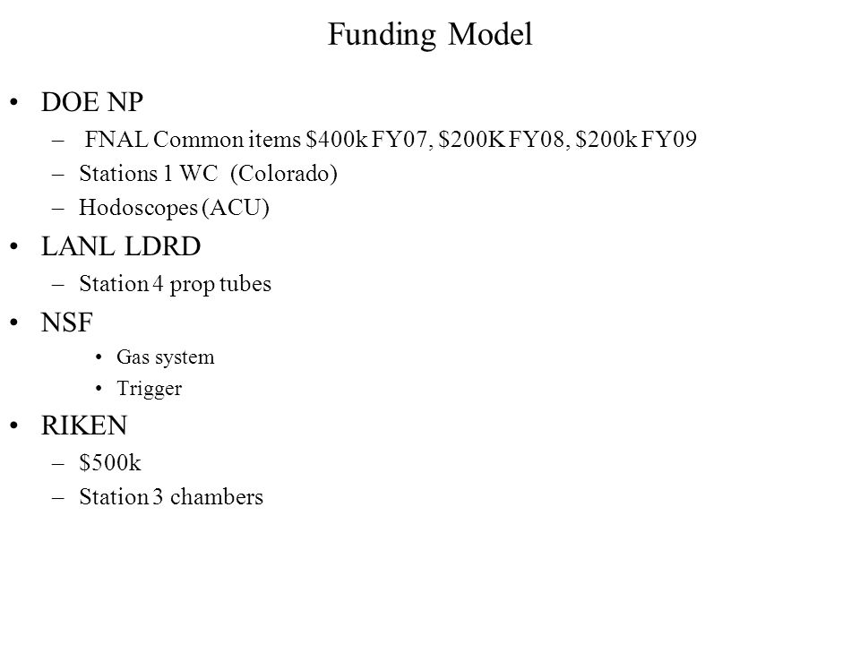 Funding Model DOE NP – FNAL Common items $400k FY07, $200K FY08, $200k FY09 –Stations 1 WC (Colorado) –Hodoscopes (ACU) LANL LDRD –Station 4 prop tubes NSF Gas system Trigger RIKEN –$500k –Station 3 chambers