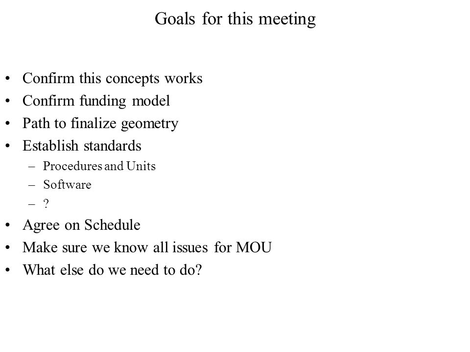 Goals for this meeting Confirm this concepts works Confirm funding model Path to finalize geometry Establish standards –Procedures and Units –Software –.